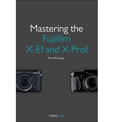 Mastering the Fujifilm X-E1 and X-Pro 1