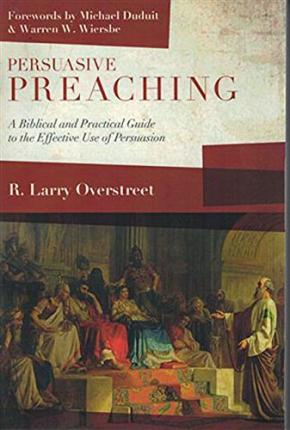 Persuasive Preaching : A Biblical and Practical Guide to the Effective Use of Persuasion