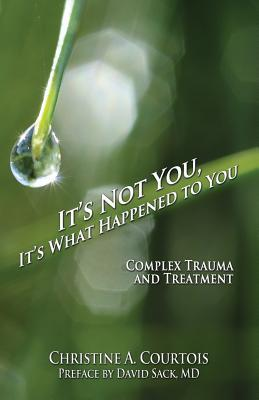 It's Not You, It's What Happened to You : Complex Trauma and Treatment