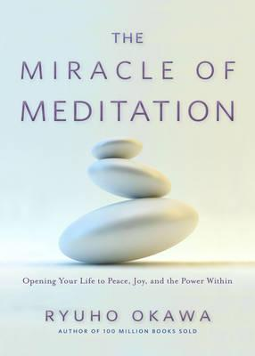 The Miracle of Meditation : Opening Your Life to Peace, Joy, and the Power Within