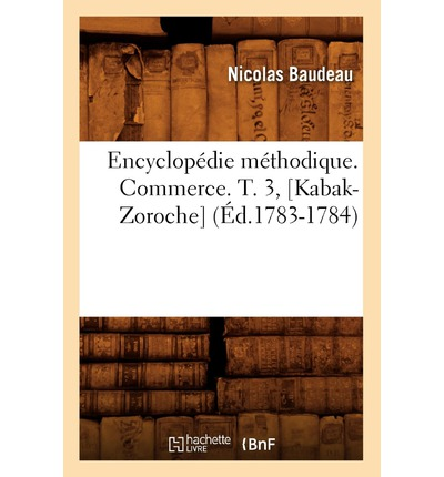 Encyclopedie Methodique. Commerce. T. 3, [Kabak-Zoroche] (Ed.1783-1784)
