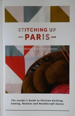 Stitching Up Paris : The Insider's Guide to Parisian Knitting, Sewing, Notions and Needlecraft Stores
