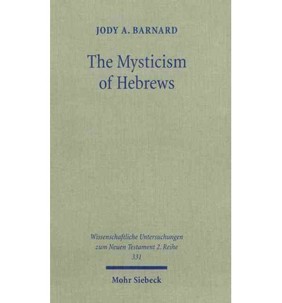 The Mysticism of Hebrews : Exploring the Role of Jewish Apocalyptic Mysticism in the Epistle to the Hebrews