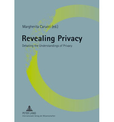 Revealing Privacy : Debating the Understandings of Privacy