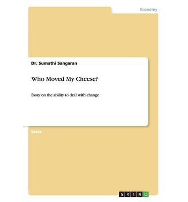 essay on the book who moved my cheese This book is quick and fun to read, and really perked my interest who moved the cheese has four characters including: two people and two mice.