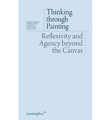 Thinking Through Painting : Reflexivity and Agency Beyond the Canvas