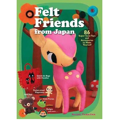 Felt Friends from Japan: 86 Super-Cute Toys and Accessaries to Make Yourself