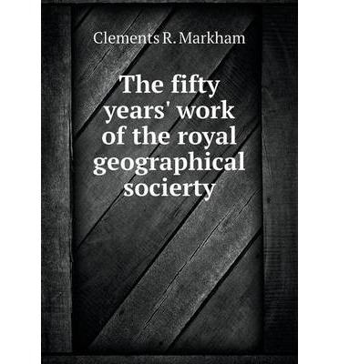 The Fifty Years' Work of the Royal Geographical Socierty