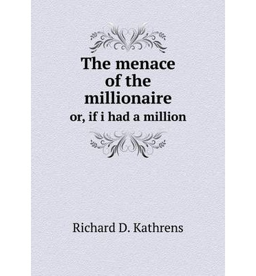 The menace of the millionaire : or, if i had a million