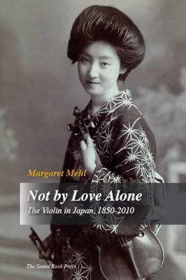 Not by Love Alone : The Violin in Japan, 1850  -  2010