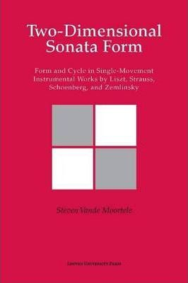 Two-dimensional Sonata Form : Form and Cycle in Single-Movement Instrumental Works by Liszt, Strauss, Schoenberg, and Zemlinsky