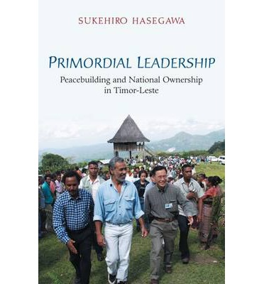 Primordial Leadership : Peacebuilding and National Ownership in Timor-Leste