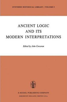 Ancient Logic and Its Modern Interpretations : Proceedings of the Buffalo Symposium on Modernist Interpretations of Ancient Logic, 21 and 22 April, 1972