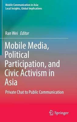 Mobile Media, Political Participation, and Civic Activism in Asia 2016 : Private Chat to Public Communication