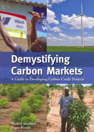 Demystifying Carbon Markets : A Guide to Developing Carbon Credit Projects