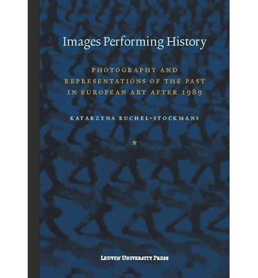 Images Performing History : Photography and Representations of the Past in European Art After 1989