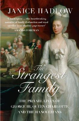 The Strangest Family : The Private Lives of George III, Queen Charlotte and the Hanoverians