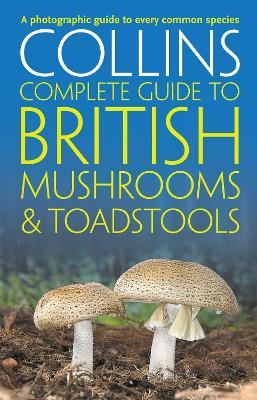 Collins Complete British Mushrooms and Toadstools : The Essential Photograph Guide to Britain's Fungi
