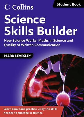 Science Skills: Science Skills Builder: How Science Works, Maths in Science and Quality of Written Communication