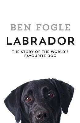 Labrador : The Story of the World's Favourite Dog