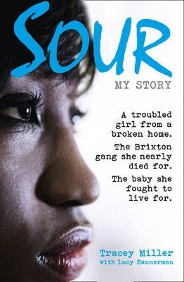 Sour My Story  A Troubled Girl from a Broken Home. the Brixton Gang She Nearly Died for. the Baby She Fought to Live for.