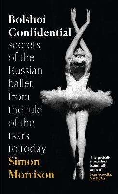 Bolshoi Confidential : Secrets of the Russian Ballet from the Rule of the Tsars to Today