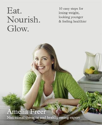 Eat. Nourish. Glow. : 10 Easy Steps for Losing Weight, Looking Younger & Feeling Healthier