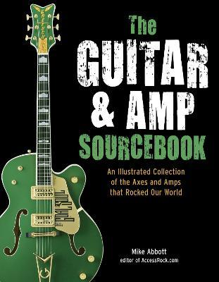 The Guitar and Amp Sourcebook : An Illustrated Collection of the Axes and Amps That Rocked Our World