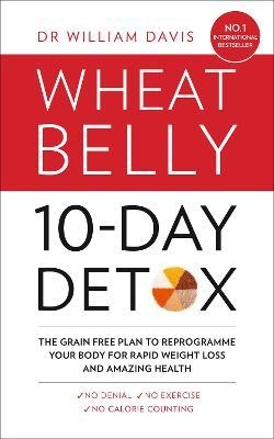 The Wheat Belly 10-Day Detox : The Effortless Health and Weight-Loss Solution