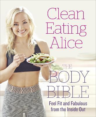 Clean Eating Alice The Body Bible : Feel Fit and Fabulous from the Inside out