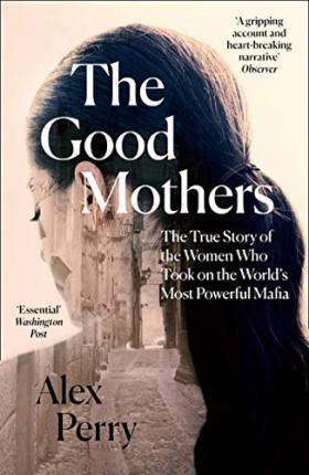 The Good Mothers : The True Story of the Women Who Took on the World's Most Powerful Mafia