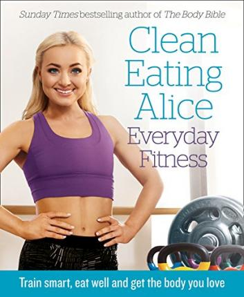 Clean Eating Alice Everyday Fitness : Train Smart, Eat Well and Get the Body You Love
