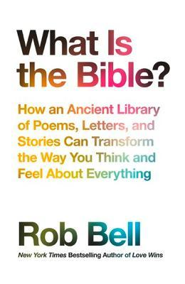 What is the Bible? : How an Ancient Library of Poems, Letters and Stories Can Transform the Way You Think and Feel About Everything