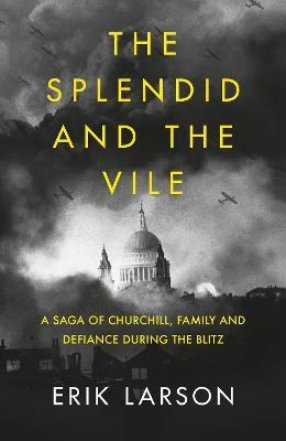 The Splendid and the Vile : A Saga of Churchill, Family and Defiance During the Blitz