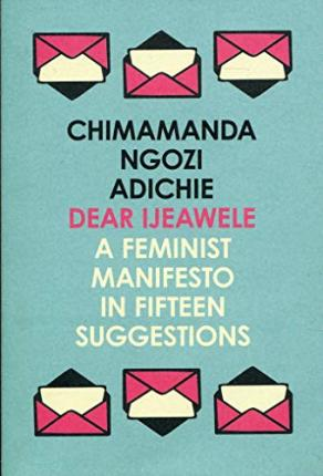 Image result for Dear Ijeawele, or a Feminist Manifesto in Fifteen Suggestions by Chimamanda Ngozi Adichie