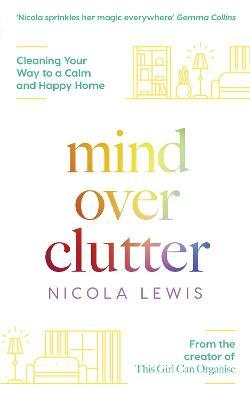 Mind Over Clutter : Cleaning Your Way to a Calm and Happy Home