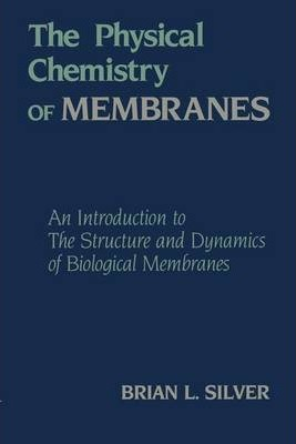 The Physical Chemistry of MEMBRANES : An Introduction to the Structure and Dynamics of Biological Membranes