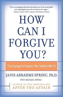 How Can I Forgive You? : The Courage To Forgive, The Freedom Not To