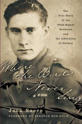 Where the Birds Never Sing : The True Story of the 92nd Signal Battalion and the Liberation of Dachau