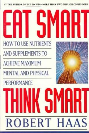Eat Smart, Think Smart : How to Use Nutrients and Supplements to Achieve Maximum Mental and Physical Performance – Robert Haas