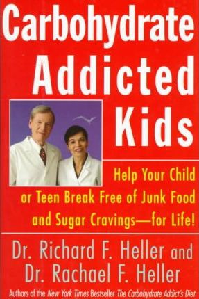 Carbohydrate-Addicted Kids : Help Your Child or Teen Break Free of Junk Food and Sugar Cravings for Life – Dr Rachael F Heller
