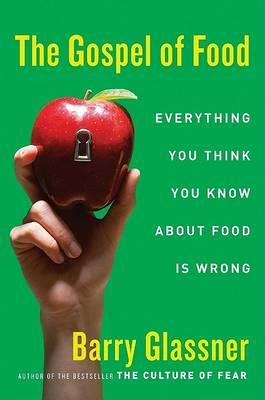 The Gospel of Food : Everything You Think You Know about Food Is Wrong – Dr Barry Glassner