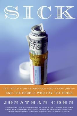 Sick  The Untold Story of America's Health Care Crisis--And the People Who Pay the Price