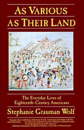 As Various as Their Land : the Everyday Lives of Eighteenth-Century Americans