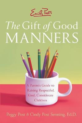 Emily Post's The Gift of Good Manners : A Parent's Guide to Instilling Kindness, Consideration, and Character
