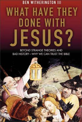 What Have They Done With Jesus? Beyond Strange Theories And Bad History