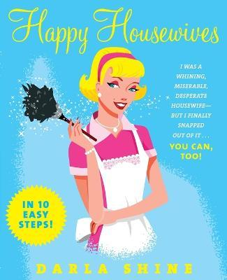 Happy Housewives: I Was a Whining, Miserable, Desperate Housewife But I Finally Snapped Out of it - You Can, Too!