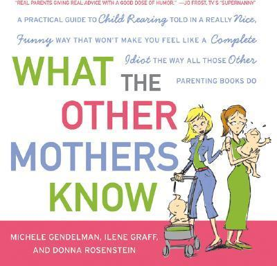 What the Other Mothers Know: A Practical Guide to Child Rearing Told in a Really Nice, Funny Way That Won't Make You Feel Like a Complete Idiot the Way All Those Other Parenting Books Do
