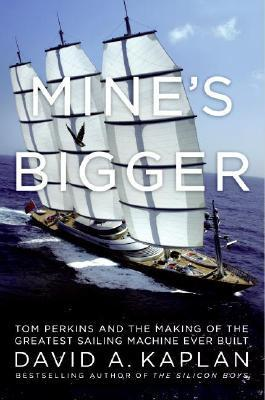 Mine's Bigger Tom Perkins and the Making of the Greatest Sailing MachineEver Built