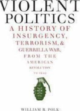 Violent Politics  A History of Insurgency, Terrorism, and Guerrilla War, from the American Revolution to Iraq